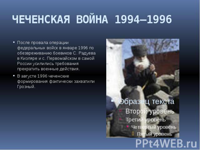 ЧЕЧЕНСКАЯ ВОЙНА 1994—1996 После провала операции федеральных войск в январе 1996 по обезвреживанию боевиков С. Радуева в Кизляре и с. Первомайском в самой России усилились требования прекратить военные действия. В августе 1996 чеченские формирования…