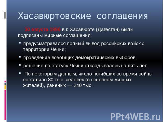 Хасавюртовские соглашения 30 августа 1996 в г. Хасавюрте (Дагестан) были подписаны мирные соглашения: предусматривался полный вывод российских войск с территории Чечни; проведение всеобщих демократических выборов; решение по статусу Чечни откладывал…
