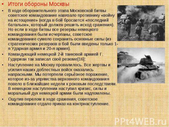 Итоги обороны Москвы Итоги обороны Москвы В ходе оборонительного этапа Московской битвы советское командование навязало противнику «войну на истощение» (когда в бой бросается «последний батальон», который должен решить исход сражения). Но если в ход…