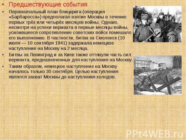 Предшествующие события Предшествующие события Первоначальный план блицкрига (операция «Барбаросса») предполагал взятие Москвы в течение первых трёх или четырёх месяцев войны. Однако, несмотря на успехи вермахта в первые месяцы войны, усилившееся соп…