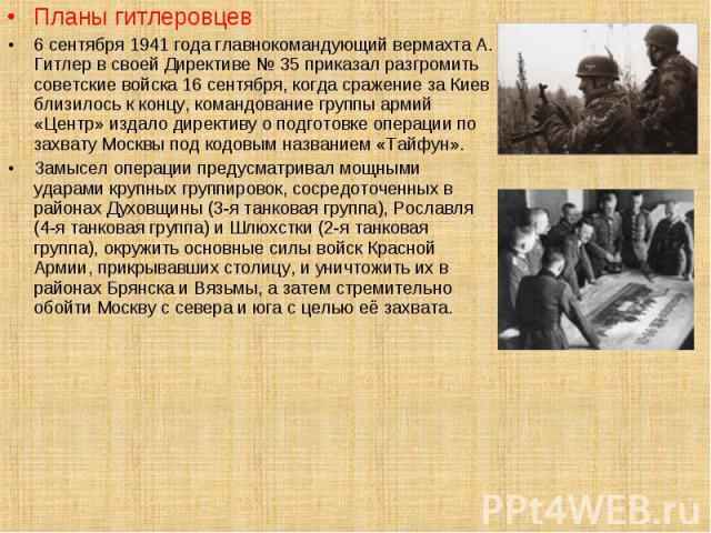 Планы гитлеровцев Планы гитлеровцев 6 сентября 1941 года главнокомандующий вермахта А. Гитлер в своей Директиве № 35 приказал разгромить советские войска 16 сентября, когда сражение за Киев близилось к концу, командование группы армий «Центр» издало…