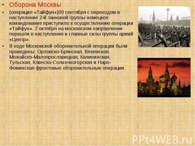 Оборона Москвы Оборона Москвы (операция «Тайфун»)30 сентября с переходом в наступление 2-й танковой группы немецкое командование приступило к осуществлению операции «Тайфун». 2 октября на московском направлении перешли в наступление и главные силы г…