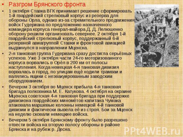 Разгром Брянского фронта Разгром Брянского фронта 1 октября Ставка ВГК принимает решение сформировать 1-й гвардейский стрелковый корпус из резерва для обороны Орла, однако из-за стремительного продвижения войск Гудериана по предложению назначенного …