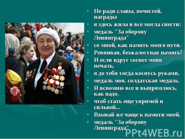 """Не ради славы, почестей, награды Не ради славы, почестей, награды я здесь жила и все могла снести: медаль """"За оборону Ленинграда"""" со мной, как память моего пути. Ревнивая, безжалостная память! И если вдруг согнет меня печаль, я до тебя тог…"""