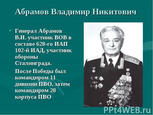 Генерал Абрамов В.Н. участник ВОВ в составе 628-го ИАП 102-й ИАД, участник обороны Сталинграда. Генерал Абрамов В.Н. участник ВОВ в составе 628-го ИАП 102-й ИАД, участник обороны Сталинграда. После Победы был командиром 11 дивизии ПВО, затем команди…