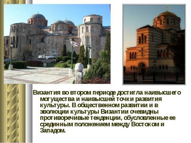 Византия во втором периоде достигла наивысшего могущества и наивысшей точки развития культуры. В общественном развитии и в эволюции культуры Византии очевидны противоречивые тенденции, обусловленные ее срединным положением между Востоком и Западом. …
