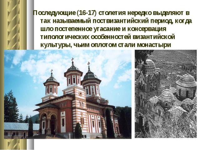 Последующие (16-17) столетия нередко выделяют в так называемый поствизантийский период, когда шло постепенное угасание и консервация типологических особенностей византийской культуры, чьим оплотом стали монастыри Афона. Последующие (16-17) столетия …