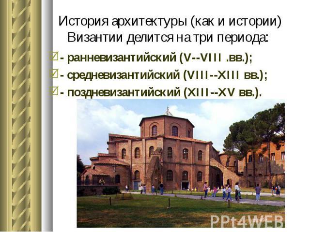 - ранневизантийский (V--VIII .вв.); - ранневизантийский (V--VIII .вв.); - средневизантийский (VIII--XIII вв.); - поздневизантийский (XIII--XV вв.).