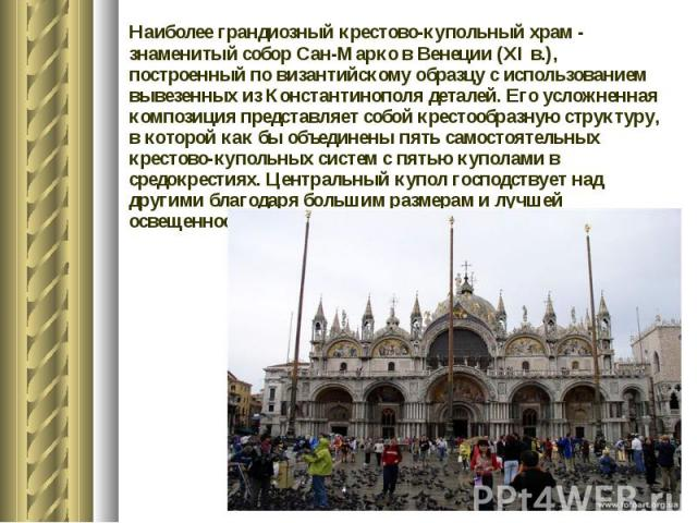 Наиболее грандиозный крестово-купольный храм - знаменитый собор Сан-Марко в Венеции (XI в.), построенный по византийскому образцу с использованием вывезенных из Константинополя деталей. Его усложненная композиция представляет собой крестообразную ст…