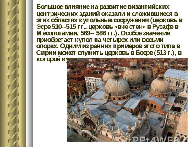 Большое влияние на развитие византийских центрических зданий оказали и сложившиеся в этих областях купольные сооружения (церковь в Эсре 510--515 гг., церковь «вне стен» в Русафе в Месопотамии, 569-- 586 гг.). Особое значение приобретает купол на чет…