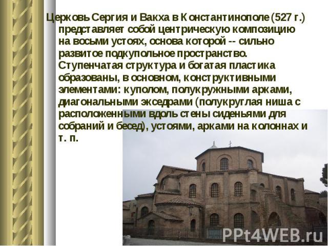 Церковь Сергия и Вакха в Константинополе (527 г.) представляет собой центрическую композицию на восьми устоях, основа которой -- сильно развитое подкупольное пространство. Ступенчатая структура и богатая пластика образованы, в основном, конструктивн…