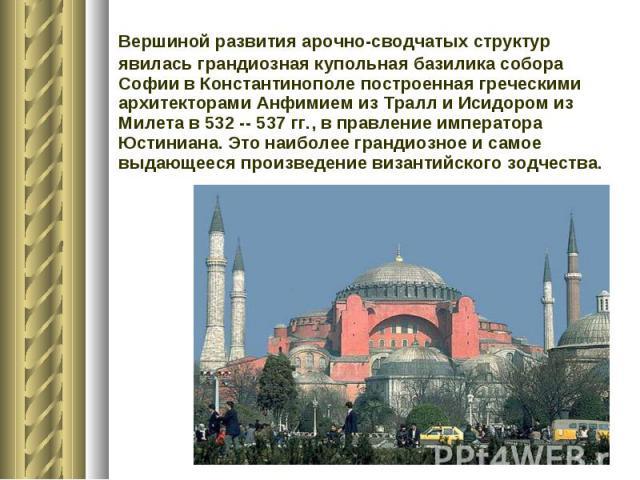 Вершиной развития арочно-сводчатых структур явилась грандиозная купольная базилика собора Софии в Константинополе построенная греческими архитекторами Анфимием из Тралл и Исидором из Милета в 532 -- 537 гг., в правление императора Юстиниана. Это наи…