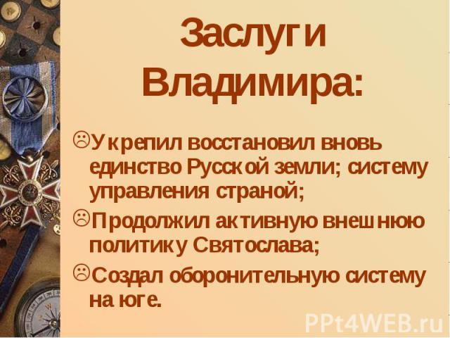 Укрепил восстановил вновь единство Русской земли; систему управления страной; Продолжил активную внешнюю политику Святослава; Создал оборонительную систему на юге.