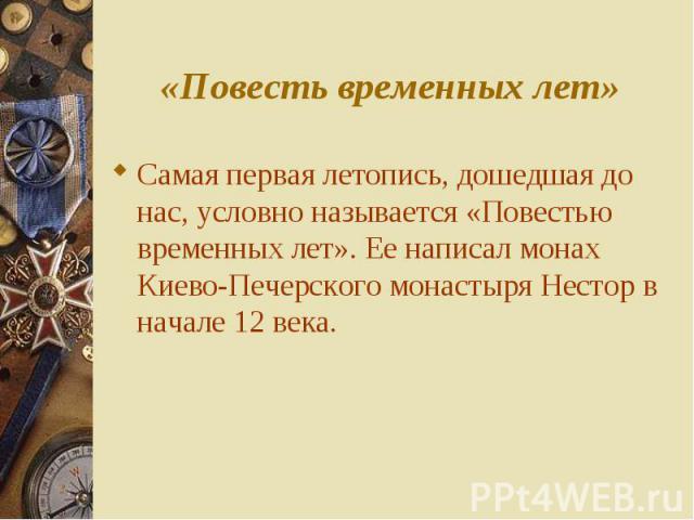 Самая первая летопись, дошедшая до нас, условно называется «Повестью временных лет». Ее написал монах Киево-Печерского монастыря Нестор в начале 12 века. Самая первая летопись, дошедшая до нас, условно называется «Повестью временных лет». Ее написал…