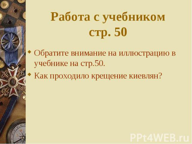 Обратите внимание на иллюстрацию в учебнике на стр.50. Обратите внимание на иллюстрацию в учебнике на стр.50. Как проходило крещение киевлян?