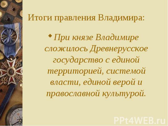 При князе Владимире сложилось Древнерусское государство с единой территорией, системой власти, единой верой и православной культурой. При князе Владимире сложилось Древнерусское государство с единой территорией, системой власти, единой верой и право…