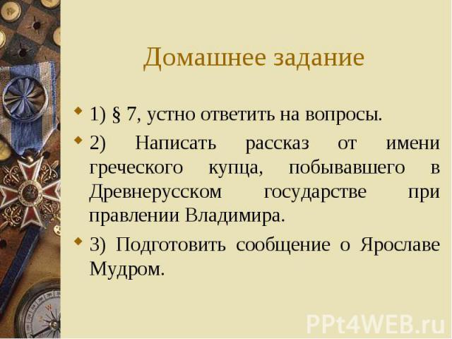 1) § 7, устно ответить на вопросы. 1) § 7, устно ответить на вопросы. 2) Написать рассказ от имени греческого купца, побывавшего в Древнерусском государстве при правлении Владимира. 3) Подготовить сообщение о Ярославе Мудром.