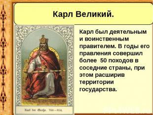 Карл был деятельным и воинственным правителем. В годы его правления совершил бол