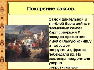 Самой длительной и тяжёлой была война с племенами саксов. Карл совершил 8 походо