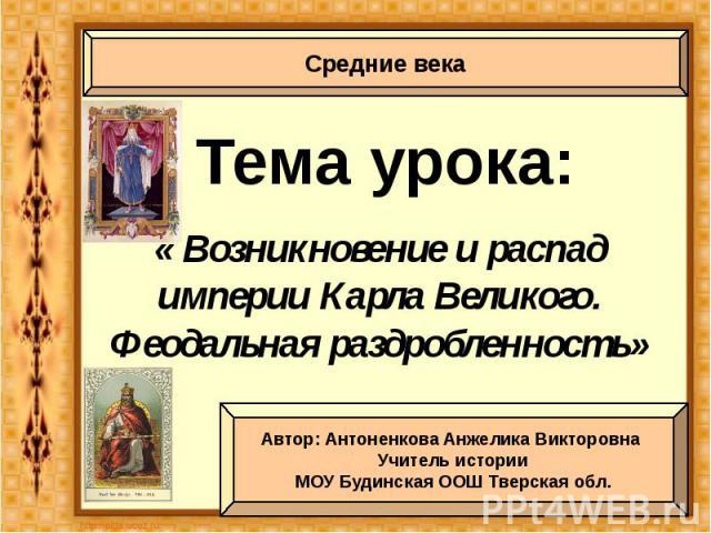 Тема урока: « Возникновение и распад империи Карла Великого. Феодальная раздробленность»