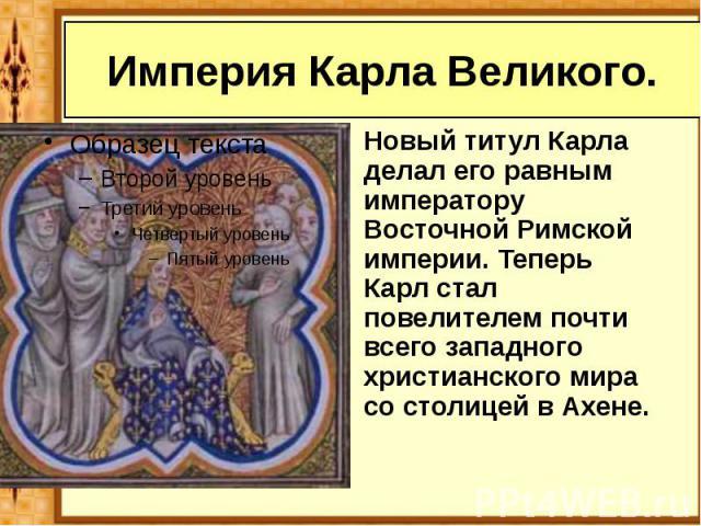 Империя Карла Великого. Новый титул Карла делал его равным императору Восточной Римской империи. Теперь Карл стал повелителем почти всего западного христианского мира со столицей в Ахене.