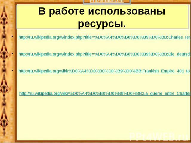 В работе использованы ресурсы. http://ru.wikipedia.org/w/index.php?title=%D0%A4%D0%B0%D0%B9%D0%BB:Charles_Ier_le_Grand_ou_Charlemagne.jpg&filetimestamp=20050820200025 http://ru.wikipedia.org/w/index.php?title=%D0%A4%D0%B0%D0%B9%D0%BB:Die_deutsch…