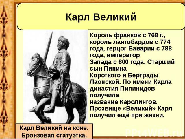 Король франковс768 г., корольлангобардовс774 года,герцог Баварииc788 года,император Западас800 года. Старший сынПипина КороткогоиБертрады Лаонской. По имени Карла ди…