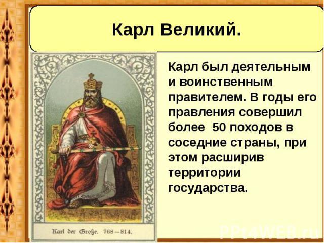 Карл был деятельным и воинственным правителем. В годы его правления совершил более 50 походов в соседние страны, при этом расширив территории государства. Карл был деятельным и воинственным правителем. В годы его правления совершил более 50 походов …