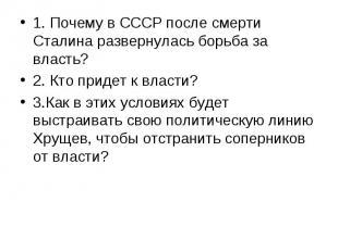 1. Почему в СССР после смерти Сталина развернулась борьба за власть? 1. Почему в