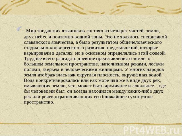 Мир тогдашних язычников состоял из четырёх частей: земли, двух небес и подземно-водной зоны. Это не являлось спецификой славянского язычества, а было результатом общечеловеческого стадиально-конвергентного развития представлений, которые варьировали…