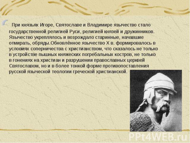 При князьях Игоре, Святославе и Владимире язычество стало государственной религией Руси, религией князей и дружинников. Язычество укреплялось и возрождало старинные, начавшие отмирать, обряды.Обновлённое язычество X в. формировалось в условиях сопер…