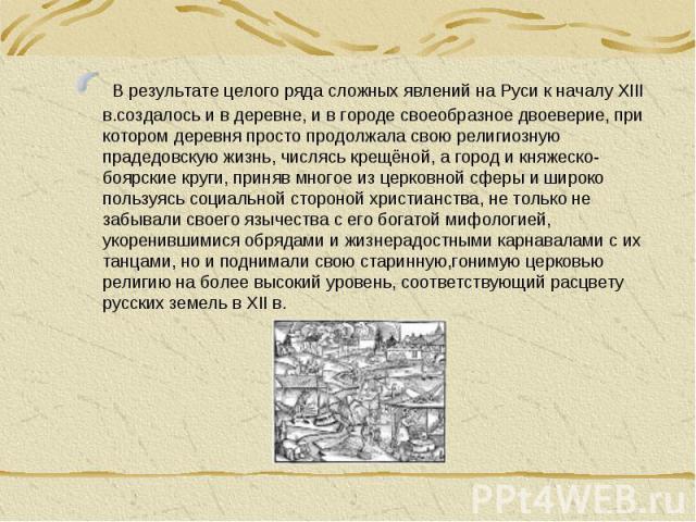 В результате целого ряда сложных явлений на Руси к началу XIII в.создалось и в деревне, и в городе своеобразное двоеверие, при котором деревня просто продолжала свою религиозную прадедовскую жизнь, числясь крещёной, а город и княжеско-боярские круги…