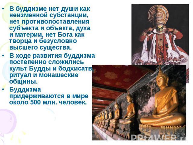 В буддизме нет души как неизменной субстанции, нет противопоставления субъекта и объекта, духа и материи, нет Бога как творца и безусловно высшего существа. В буддизме нет души как неизменной субстанции, нет противопоставления субъекта и объекта, ду…