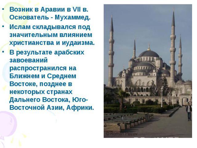 Возник в Аравии в VII в. Основатель - Мухаммед. Возник в Аравии в VII в. Основатель - Мухаммед. Ислам складывался под значительным влиянием христианства и иудаизма. В результате арабских завоеваний распространился на Ближнем и Среднем Востоке, поздн…