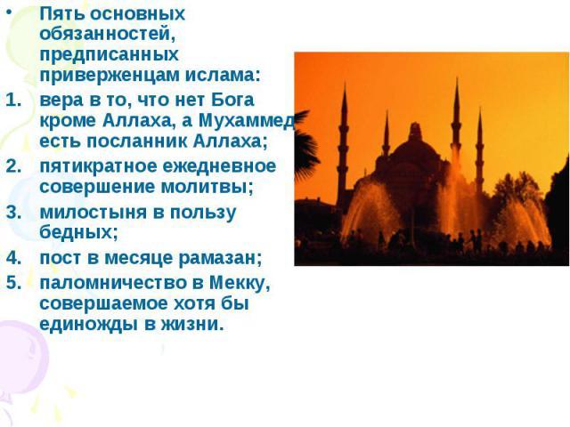 Пять основных обязанностей, предписанных приверженцам ислама: Пять основных обязанностей, предписанных приверженцам ислама: вера в то, что нет Бога кроме Аллаха, а Мухаммед есть посланник Аллаха; пятикратное ежедневное совершение молитвы; милостыня …