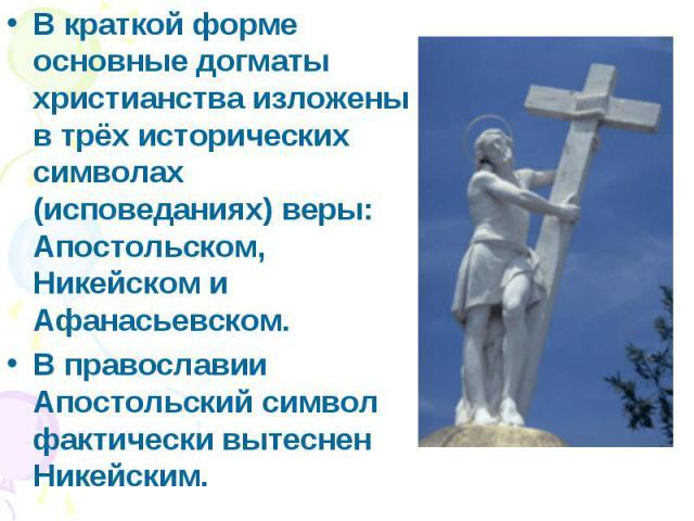В краткой форме основные догматы христианства изложены в трёх исторических символах (исповеданиях) веры: Апостольском, Никейском и Афанасьевском. В краткой форме основные догматы христианства изложены в трёх исторических символах (исповеданиях) веры…