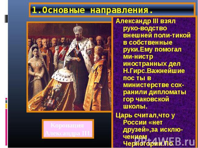Александр III взял руко-водство внешней поли-тикой в собственные руки.Ему помогал ми-нистр иностранных дел Н.Гирс.Важнейшие пос ты в министерстве сох-ранили дипломаты гор чаковской школы. Александр III взял руко-водство внешней поли-тикой в собствен…