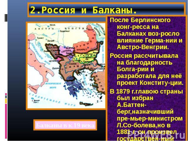 После Берлинского конг-ресса на Балканах воз-росло влияние Герма-нии и Австро-Венгрии. После Берлинского конг-ресса на Балканах воз-росло влияние Герма-нии и Австро-Венгрии. Россия рассчитывала на благодарность Болга-рии и разработала для неё проект…