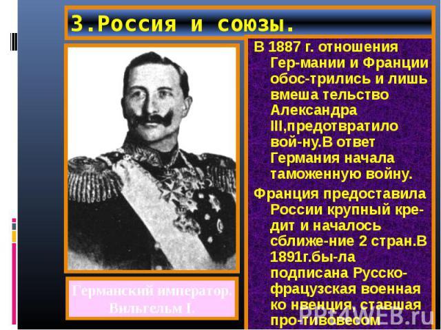 В 1887 г. отношения Гер-мании и Франции обос-трились и лишь вмеша тельство Александра III,предотвратило вой-ну.В ответ Германия начала таможенную войну. В 1887 г. отношения Гер-мании и Франции обос-трились и лишь вмеша тельство Александра III,предот…