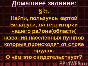 Домашнее задание: § 5. Найти, пользуясь картой Беларуси, на территории нашего ра