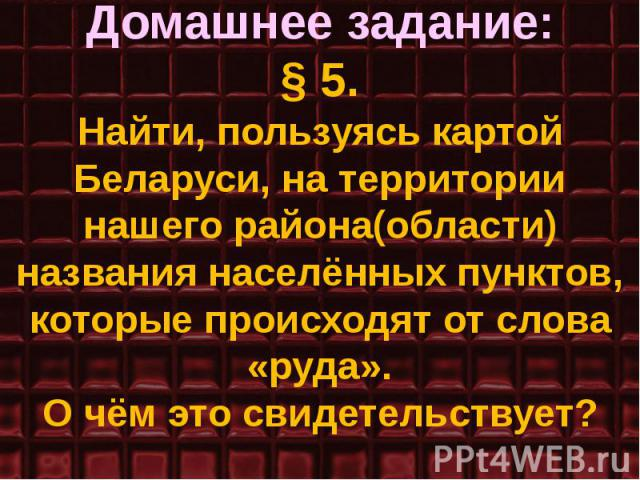 Домашнее задание: § 5. Найти, пользуясь картой Беларуси, на территории нашего района(области) названия населённых пунктов, которые происходят от слова «руда». О чём это свидетельствует?
