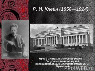 Р. И. Клейн (1858—1924) Музей изящных искусств (ныне Государственный музей изобр