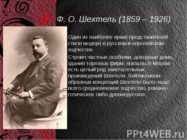 Ф. О. Шехтель (1859 – 1926) Один из наиболее ярких представителей стиля модерн в русском и европейском зодчестве. Строил частные особняки, доходные дома, здания торговых фирм, вокзалы.В Москве есть целый ряд замечательных произведений Шехтеля. Лейтм…