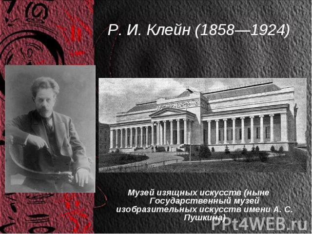 Р. И. Клейн (1858—1924) Музей изящных искусств (ныне Государственный музей изобразительных искусств имени А. С. Пушкина)