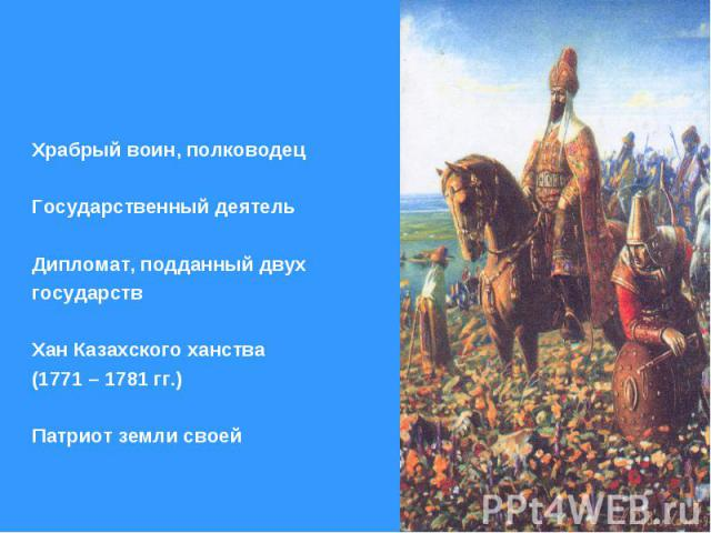 Храбрый воин, полководец Государственный деятель Дипломат, подданный двух государств Хан Казахского ханства (1771 – 1781 гг.) Патриот земли своей