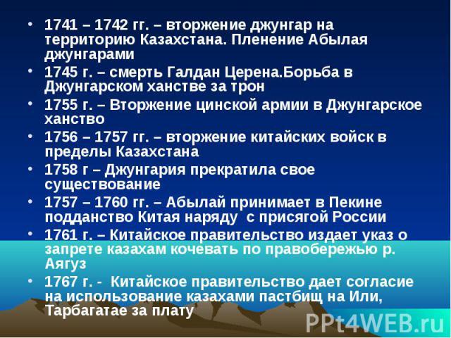 1741 – 1742 гг. – вторжение джунгар на территорию Казахстана. Пленение Абылая джунгарами 1741 – 1742 гг. – вторжение джунгар на территорию Казахстана. Пленение Абылая джунгарами 1745 г. – смерть Галдан Церена.Борьба в Джунгарском ханстве за трон 175…