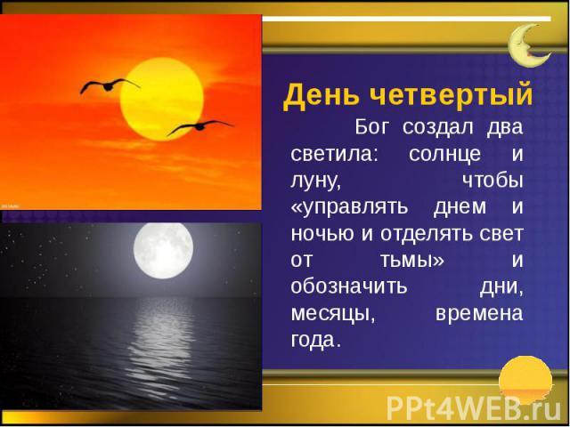 День четвертый Бог создал два светила: солнце и луну, чтобы «управлять днем и ночью и отделять свет от тьмы» и обозначить дни, месяцы, времена года.