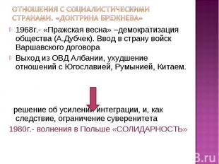 1968г.- «Пражская весна» –демократизация общества (А.Дубчек). Ввод в страну войс
