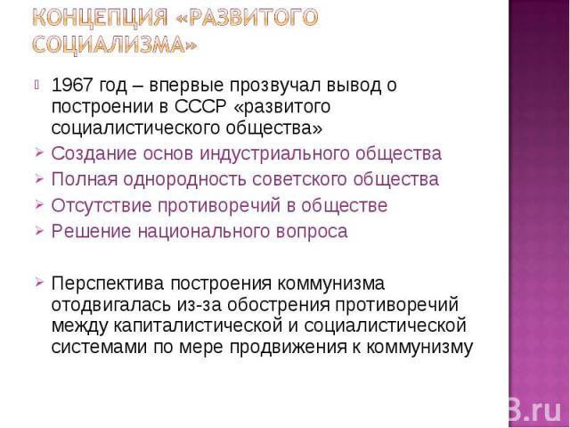 1967 год – впервые прозвучал вывод о построении в СССР «развитого социалистического общества» 1967 год – впервые прозвучал вывод о построении в СССР «развитого социалистического общества» Создание основ индустриального общества Полная однородность с…