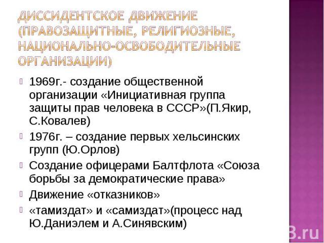 1969г.- создание общественной организации «Инициативная группа защиты прав человека в СССР»(П.Якир, С.Ковалев) 1969г.- создание общественной организации «Инициативная группа защиты прав человека в СССР»(П.Якир, С.Ковалев) 1976г. – создание первых хе…